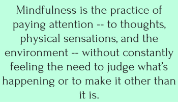Mindfulness-is-the-practice-of-paying-attention-to-thoughts-physical-sensations-and-the-environment-without-constantly-feeling-the-need-to-judge-what_s-happening-or-to-make-it-other-th